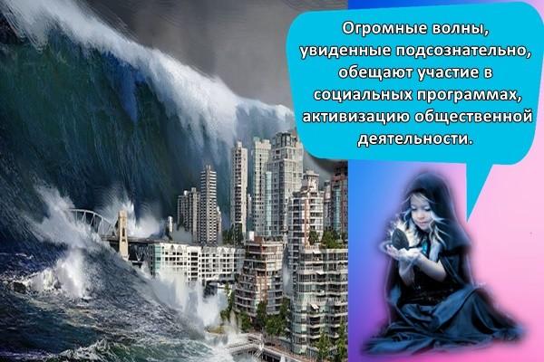 Огромные волны, увиденные подсознательно, обещают участие в социальных программах, активизацию общественной деятельности.