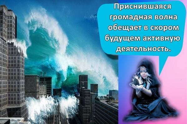 Приснившаяся громадная волна обещает в скором будущем: активную деятельность;