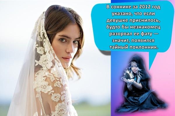 В соннике за 2012 год указано, что если девушке приснилось, будто бы незнакомец разорвал ее фату — значит, появился тайный поклонник